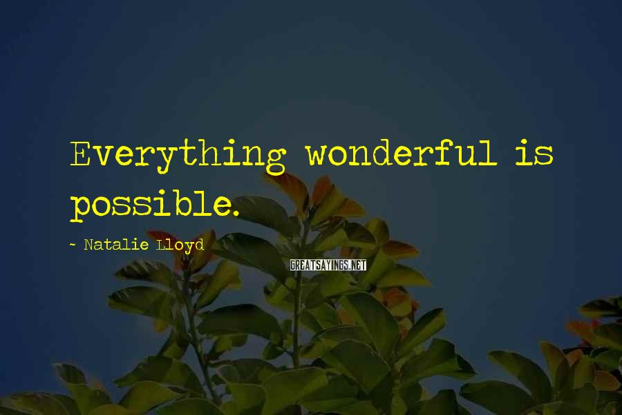 Natalie Lloyd Sayings: Everything wonderful is possible.