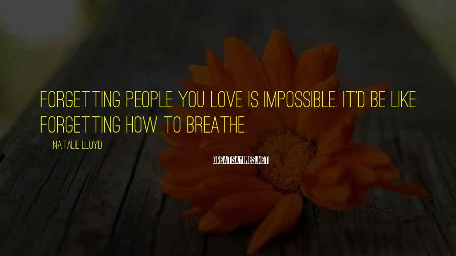 Natalie Lloyd Sayings: Forgetting people you love is impossible. It'd be like forgetting how to breathe.