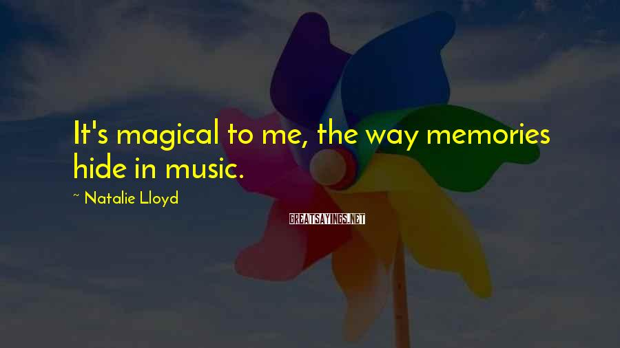 Natalie Lloyd Sayings: It's magical to me, the way memories hide in music.