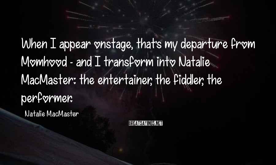 Natalie MacMaster Sayings: When I appear onstage, that's my departure from Momhood - and I transform into Natalie
