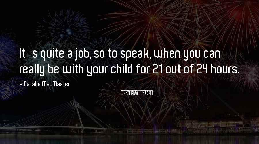 Natalie MacMaster Sayings: It's quite a job, so to speak, when you can really be with your child