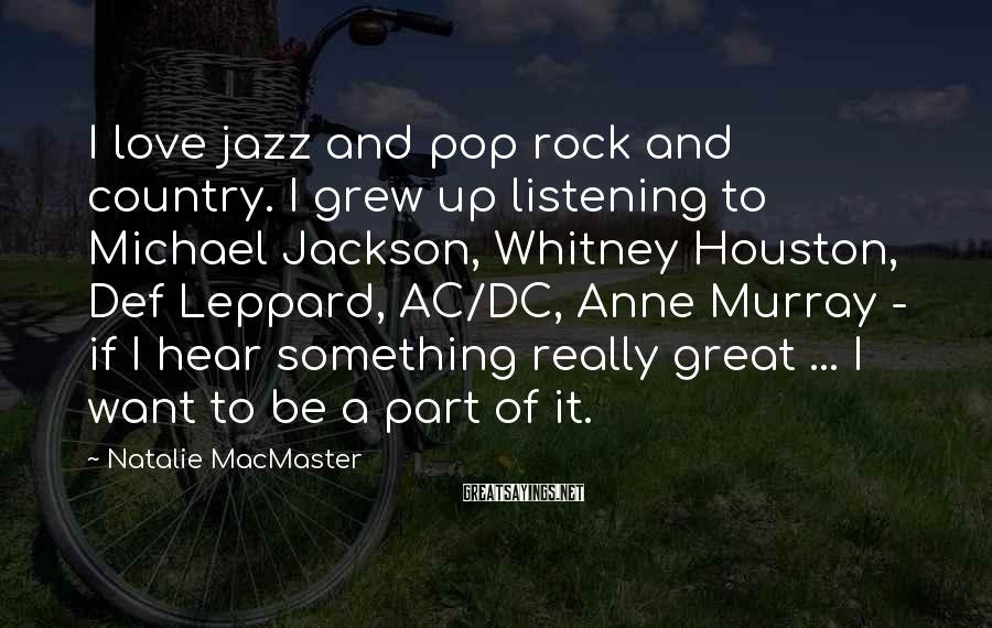 Natalie MacMaster Sayings: I love jazz and pop rock and country. I grew up listening to Michael Jackson,