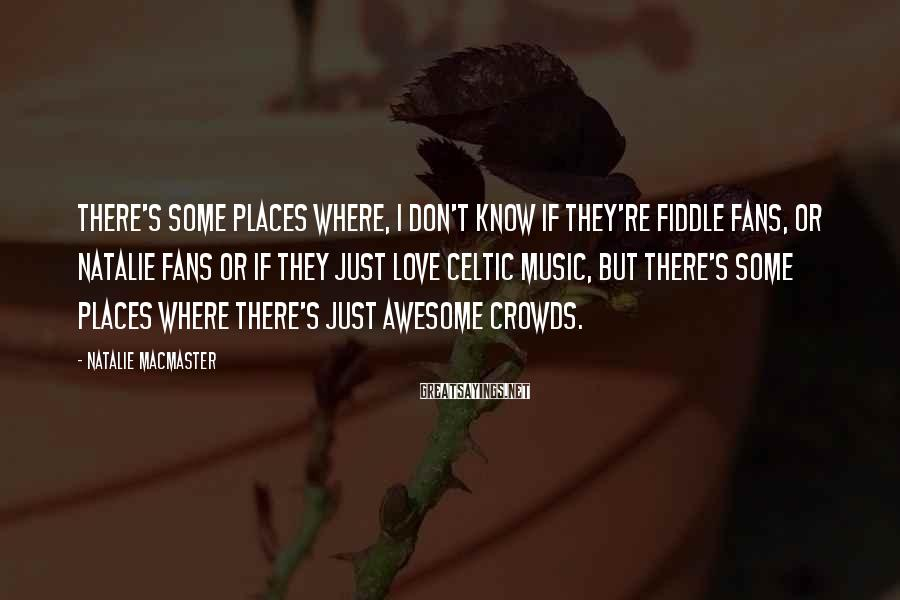 Natalie MacMaster Sayings: There's some places where, I don't know if they're fiddle fans, or Natalie fans or