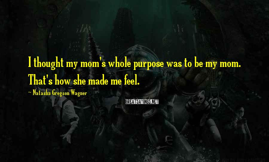 Natasha Gregson Wagner Sayings: I thought my mom's whole purpose was to be my mom. That's how she made