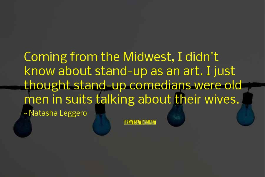 Natasha Leggero Sayings By Natasha Leggero: Coming from the Midwest, I didn't know about stand-up as an art. I just thought