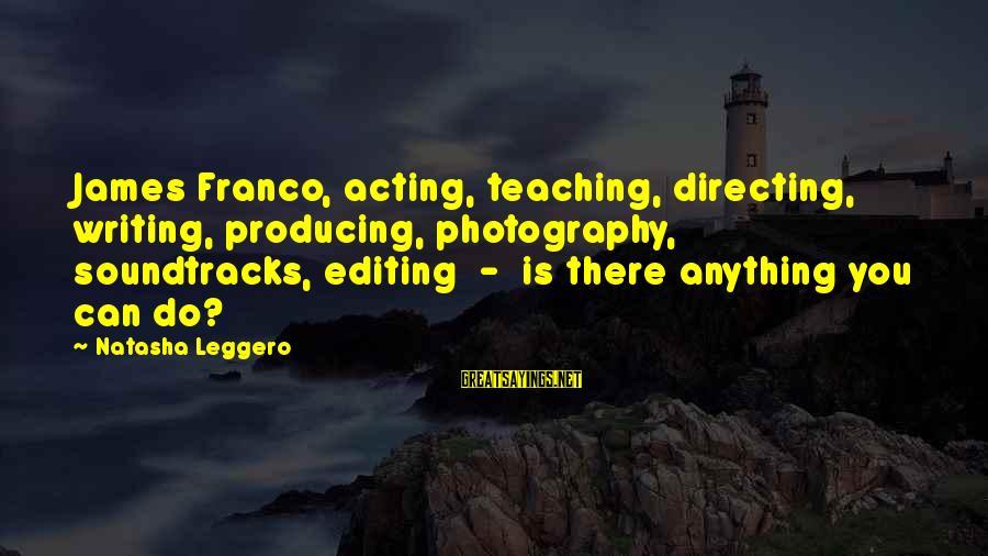 Natasha Leggero Sayings By Natasha Leggero: James Franco, acting, teaching, directing, writing, producing, photography, soundtracks, editing - is there anything you