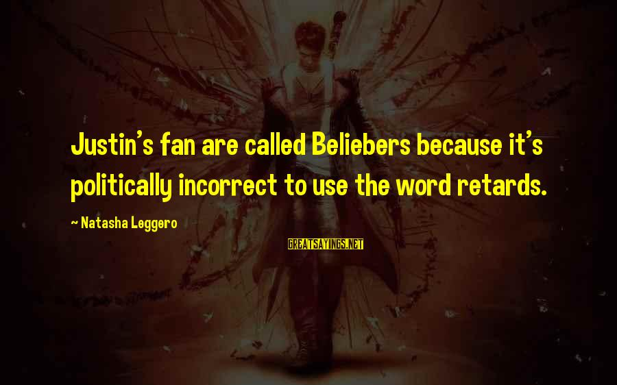 Natasha Leggero Sayings By Natasha Leggero: Justin's fan are called Beliebers because it's politically incorrect to use the word retards.