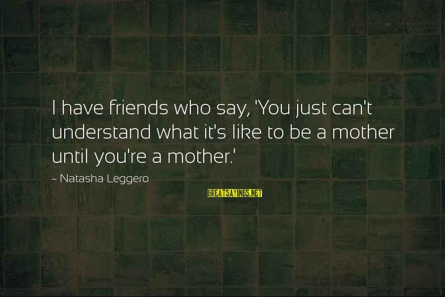 Natasha Leggero Sayings By Natasha Leggero: I have friends who say, 'You just can't understand what it's like to be a