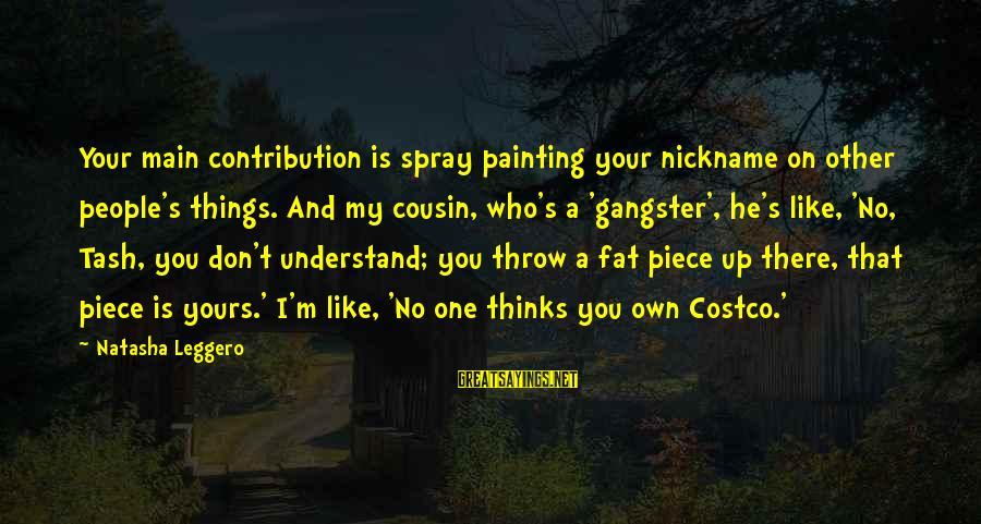 Natasha Leggero Sayings By Natasha Leggero: Your main contribution is spray painting your nickname on other people's things. And my cousin,