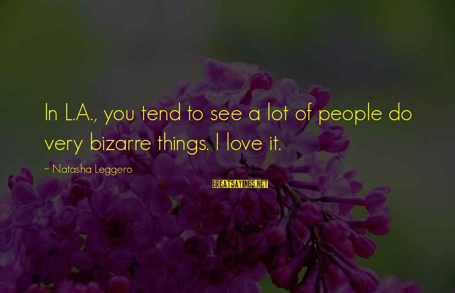 Natasha Leggero Sayings By Natasha Leggero: In L.A., you tend to see a lot of people do very bizarre things. I