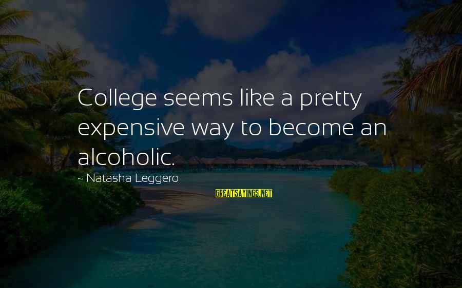 Natasha Leggero Sayings By Natasha Leggero: College seems like a pretty expensive way to become an alcoholic.