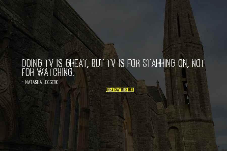 Natasha Leggero Sayings By Natasha Leggero: Doing TV is great, but TV is for starring on, not for watching.