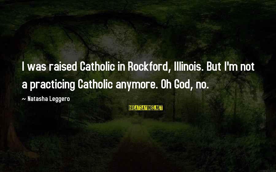 Natasha Leggero Sayings By Natasha Leggero: I was raised Catholic in Rockford, Illinois. But I'm not a practicing Catholic anymore. Oh