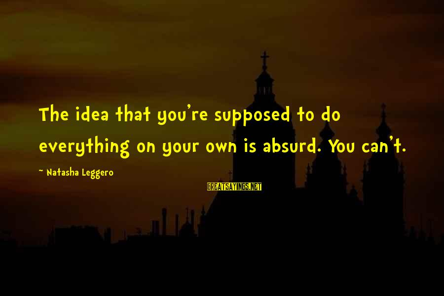 Natasha Leggero Sayings By Natasha Leggero: The idea that you're supposed to do everything on your own is absurd. You can't.