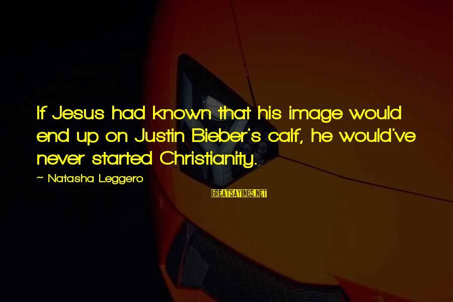 Natasha Leggero Sayings By Natasha Leggero: If Jesus had known that his image would end up on Justin Bieber's calf, he