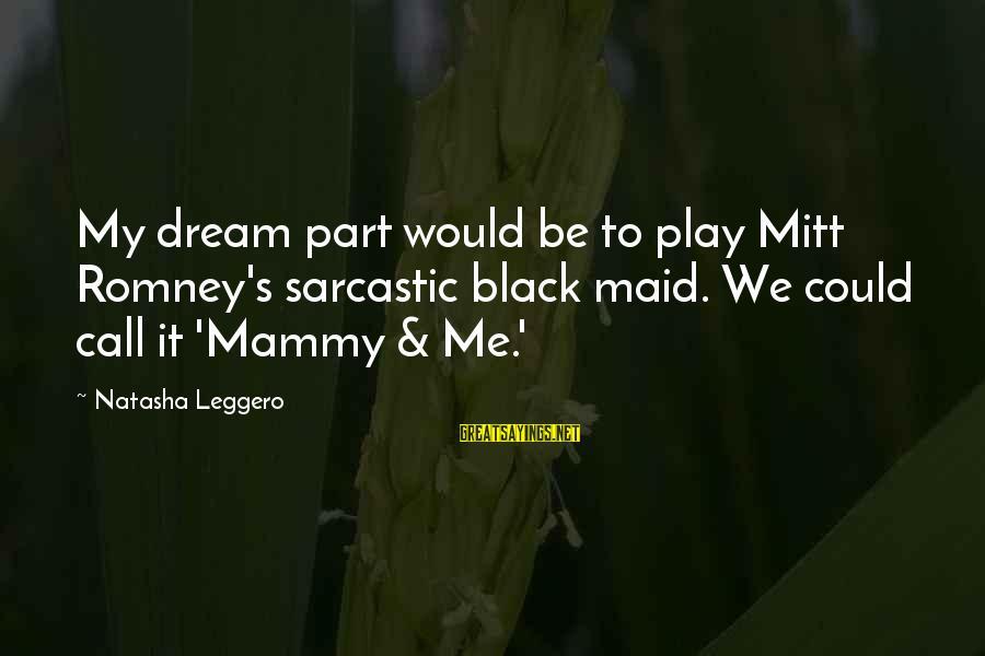 Natasha Leggero Sayings By Natasha Leggero: My dream part would be to play Mitt Romney's sarcastic black maid. We could call