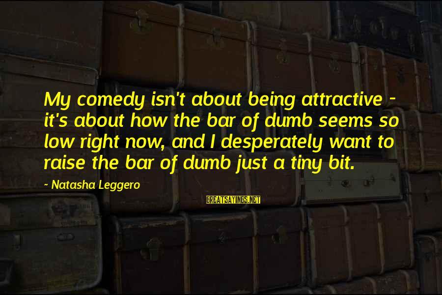 Natasha Leggero Sayings By Natasha Leggero: My comedy isn't about being attractive - it's about how the bar of dumb seems