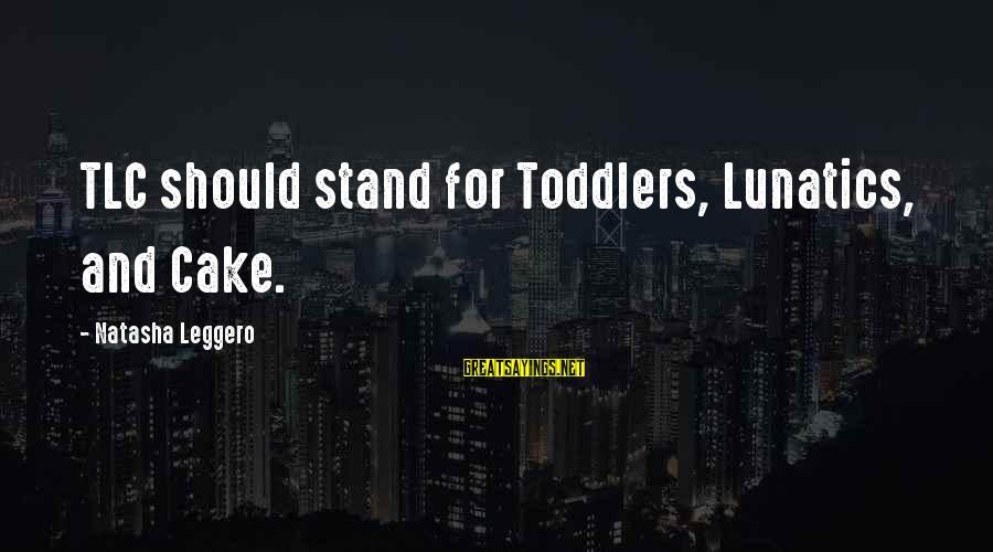 Natasha Leggero Sayings By Natasha Leggero: TLC should stand for Toddlers, Lunatics, and Cake.
