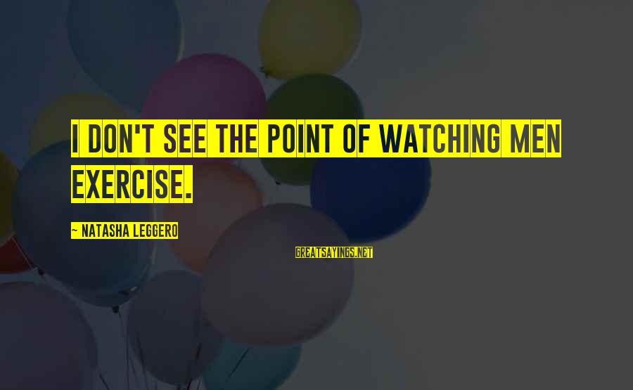 Natasha Leggero Sayings By Natasha Leggero: I don't see the point of watching men exercise.