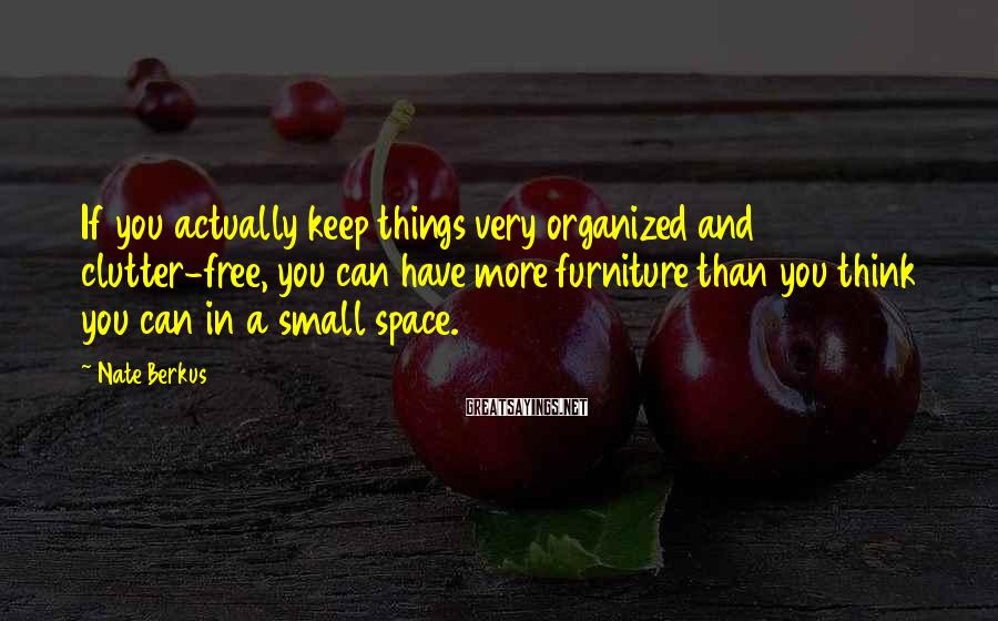 Nate Berkus Sayings: If you actually keep things very organized and clutter-free, you can have more furniture than