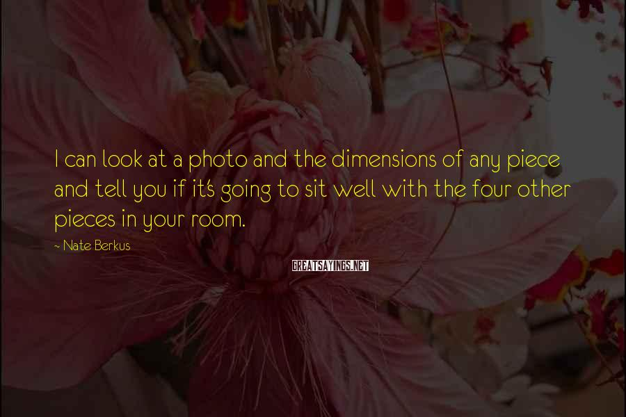Nate Berkus Sayings: I can look at a photo and the dimensions of any piece and tell you