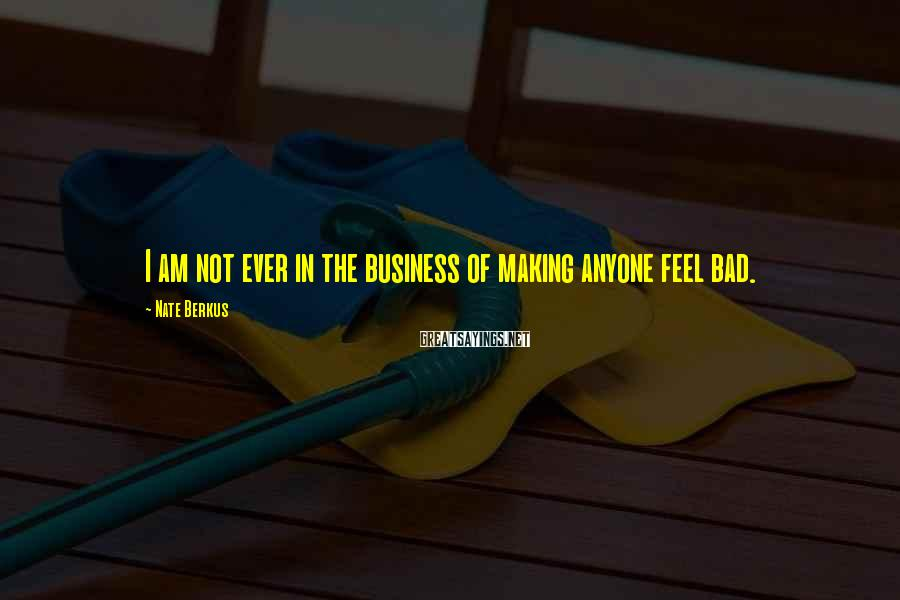 Nate Berkus Sayings: I am not ever in the business of making anyone feel bad.