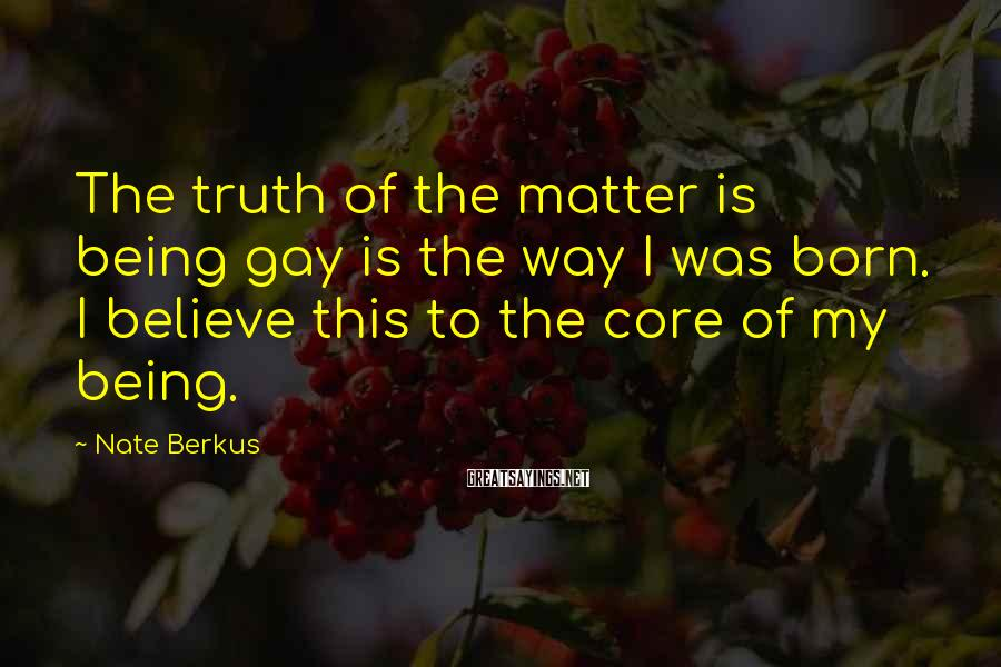 Nate Berkus Sayings: The truth of the matter is being gay is the way I was born. I