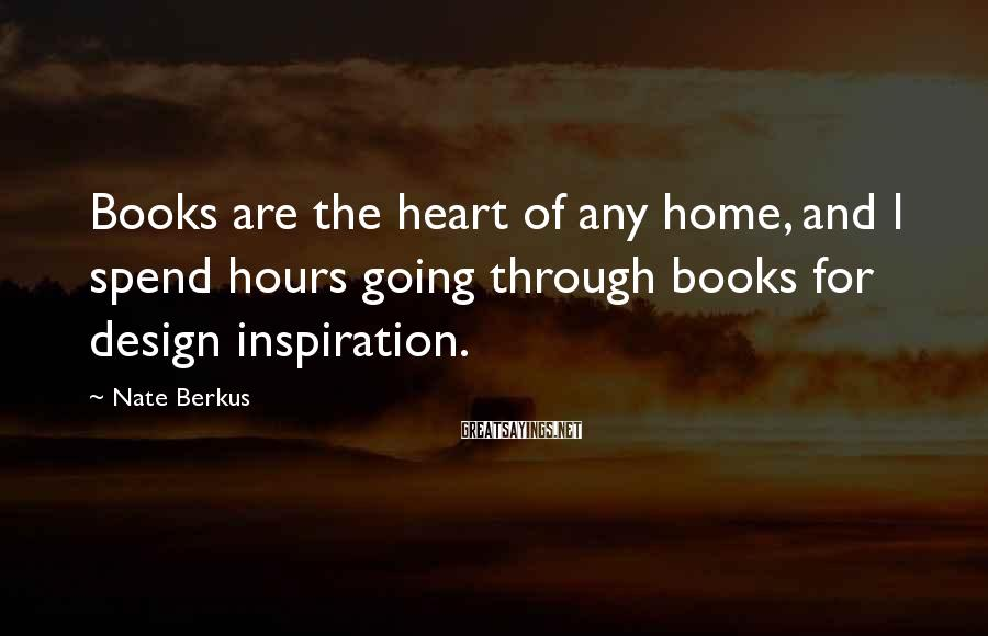 Nate Berkus Sayings: Books are the heart of any home, and I spend hours going through books for
