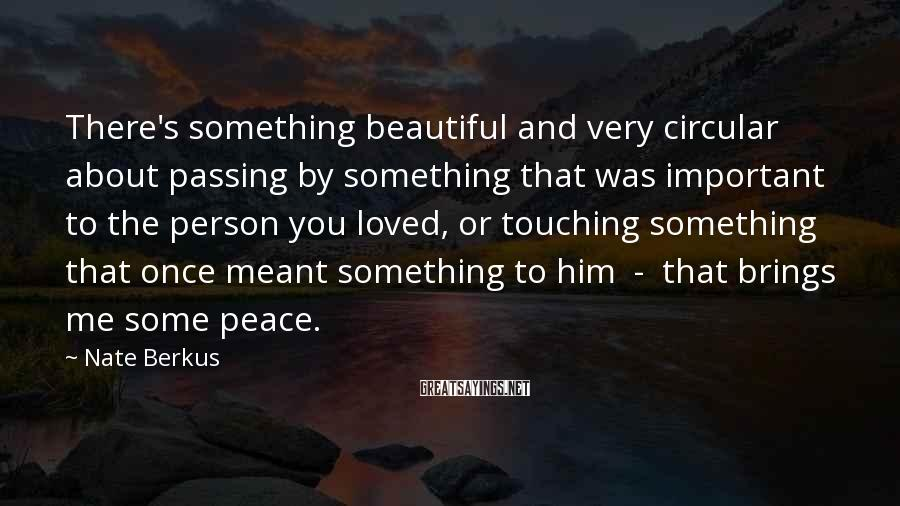 Nate Berkus Sayings: There's something beautiful and very circular about passing by something that was important to the