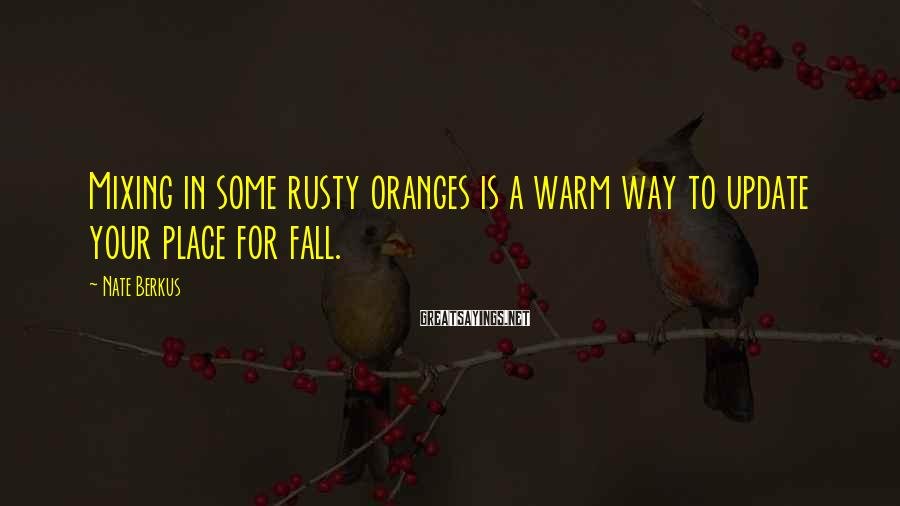Nate Berkus Sayings: Mixing in some rusty oranges is a warm way to update your place for fall.