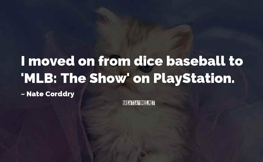 Nate Corddry Sayings: I moved on from dice baseball to 'MLB: The Show' on PlayStation.