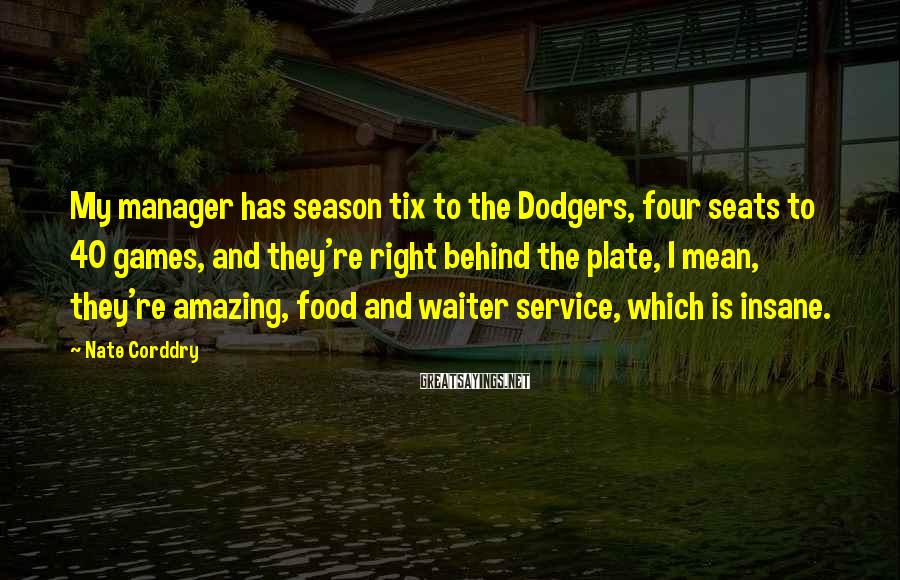 Nate Corddry Sayings: My manager has season tix to the Dodgers, four seats to 40 games, and they're