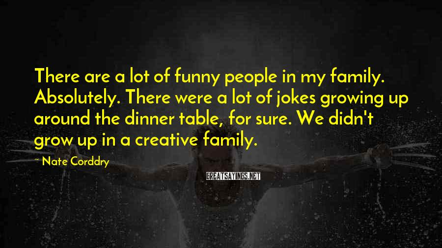 Nate Corddry Sayings: There are a lot of funny people in my family. Absolutely. There were a lot