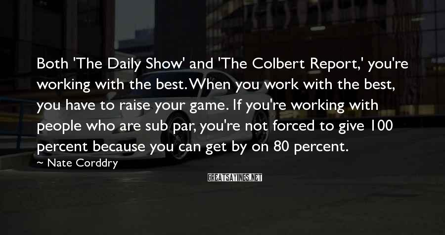 Nate Corddry Sayings: Both 'The Daily Show' and 'The Colbert Report,' you're working with the best. When you