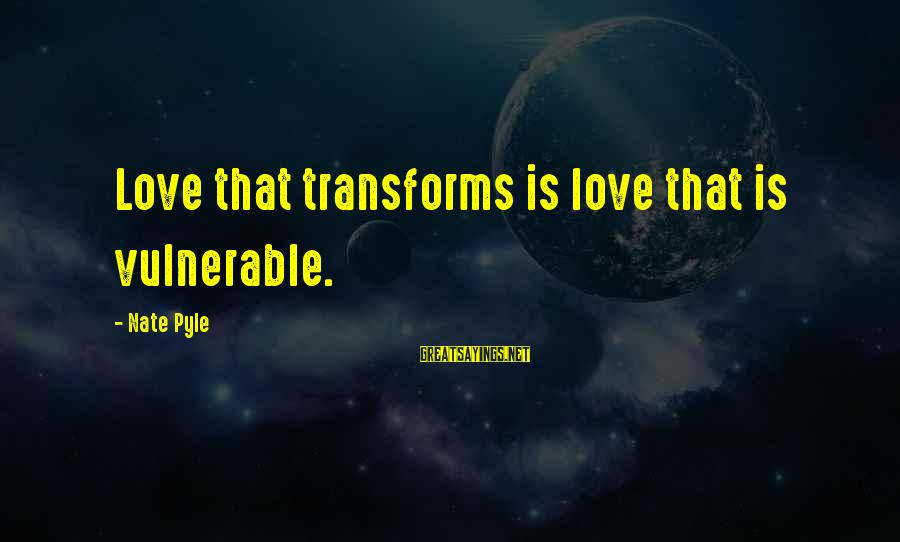 Nate Pyle Sayings By Nate Pyle: Love that transforms is love that is vulnerable.