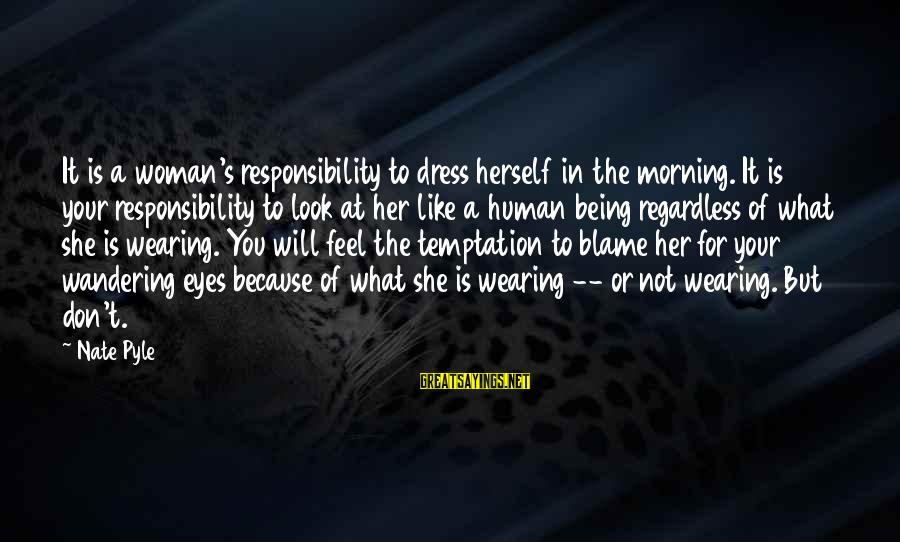 Nate Pyle Sayings By Nate Pyle: It is a woman's responsibility to dress herself in the morning. It is your responsibility