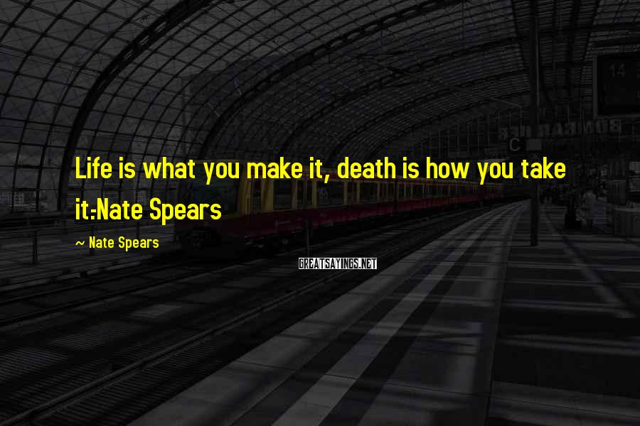 Nate Spears Sayings: Life is what you make it, death is how you take it.-Nate Spears