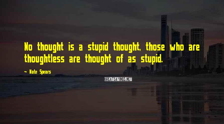 Nate Spears Sayings: No thought is a stupid thought, those who are thoughtless are thought of as stupid.