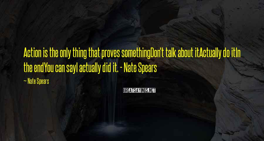 Nate Spears Sayings: Action is the only thing that proves somethingDon't talk about itActually do itIn the endYou