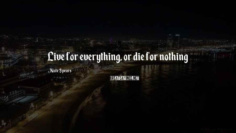 Nate Spears Sayings: Live for everything, or die for nothing