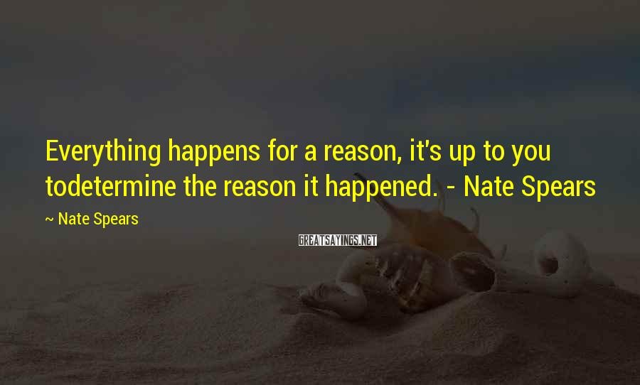 Nate Spears Sayings: Everything happens for a reason, it's up to you todetermine the reason it happened. -