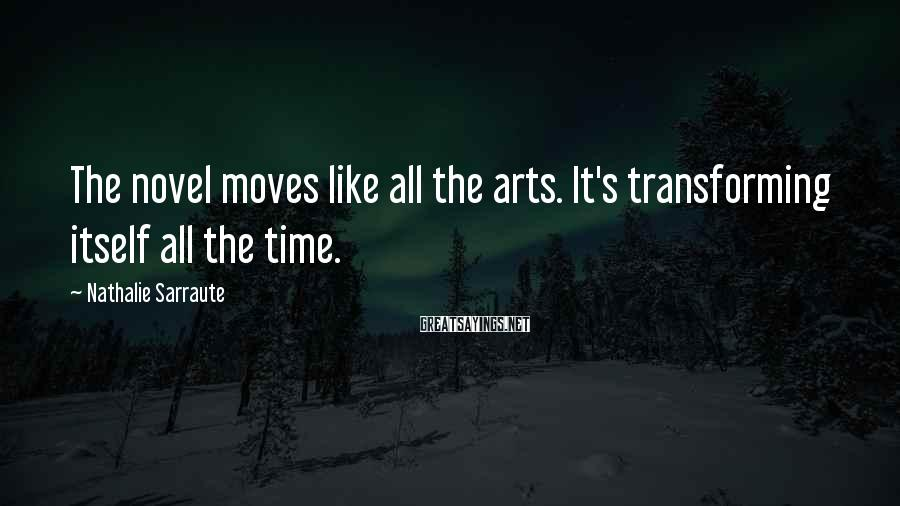 Nathalie Sarraute Sayings: The novel moves like all the arts. It's transforming itself all the time.