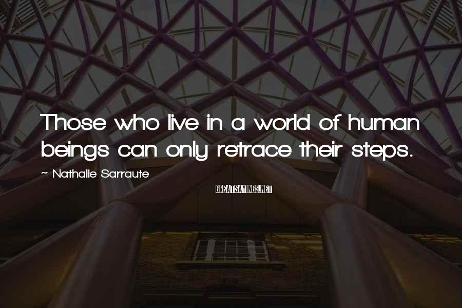 Nathalie Sarraute Sayings: Those who live in a world of human beings can only retrace their steps.