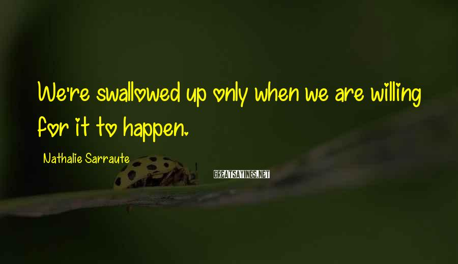 Nathalie Sarraute Sayings: We're swallowed up only when we are willing for it to happen.