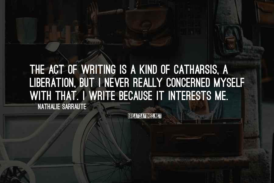Nathalie Sarraute Sayings: The act of writing is a kind of catharsis, a liberation, but I never really