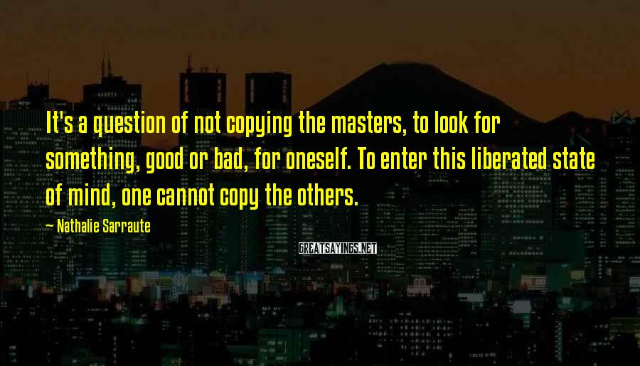 Nathalie Sarraute Sayings: It's a question of not copying the masters, to look for something, good or bad,