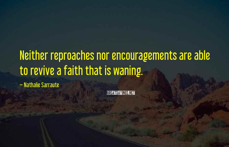 Nathalie Sarraute Sayings: Neither reproaches nor encouragements are able to revive a faith that is waning.