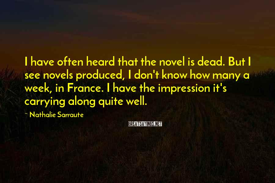 Nathalie Sarraute Sayings: I have often heard that the novel is dead. But I see novels produced, I
