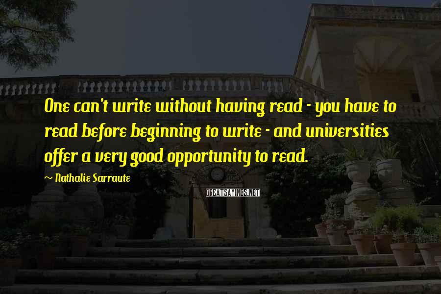 Nathalie Sarraute Sayings: One can't write without having read - you have to read before beginning to write