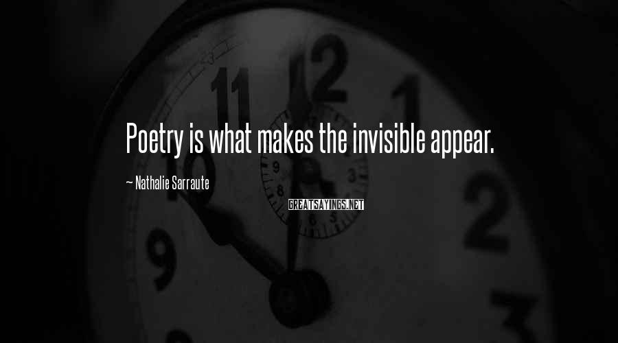 Nathalie Sarraute Sayings: Poetry is what makes the invisible appear.